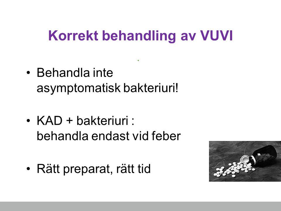 Korrekt behandling av VUVI Behandla inte asymptomatisk bakteriuri! KAD + bakteriuri : behandla endast vid feber Rätt preparat, rätt tid