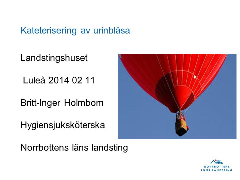 Kateterisering av urinblåsa Landstingshuset Luleå 2014 02 11 Britt-Inger Holmbom Hygiensjuksköterska Norrbottens läns landsting