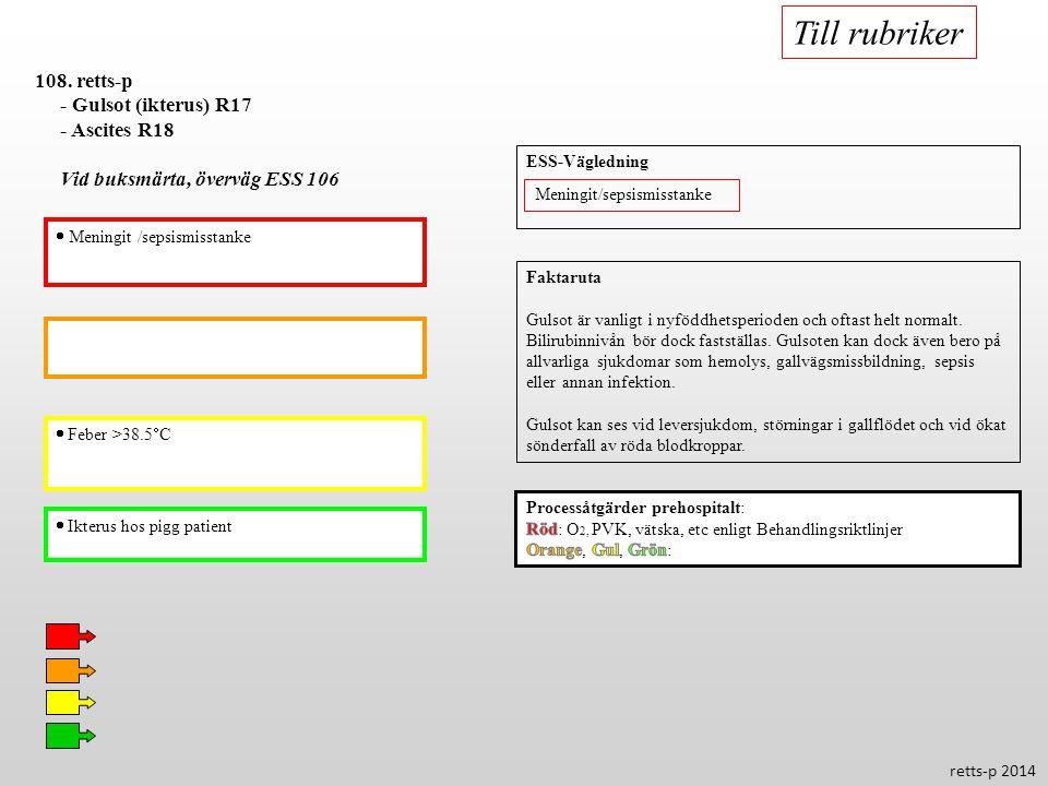  Feber >38.5  C  Ikterus hos pigg patient 108. retts-p - Gulsot (ikterus) R17 - Ascites R18 Vid buksmärta, överväg ESS 106  Meningit /sepsismissta