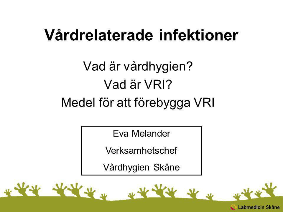 Vårdrelaterade infektioner Vad är vårdhygien? Vad är VRI? Medel för att förebygga VRI Eva Melander Verksamhetschef Vårdhygien Skåne
