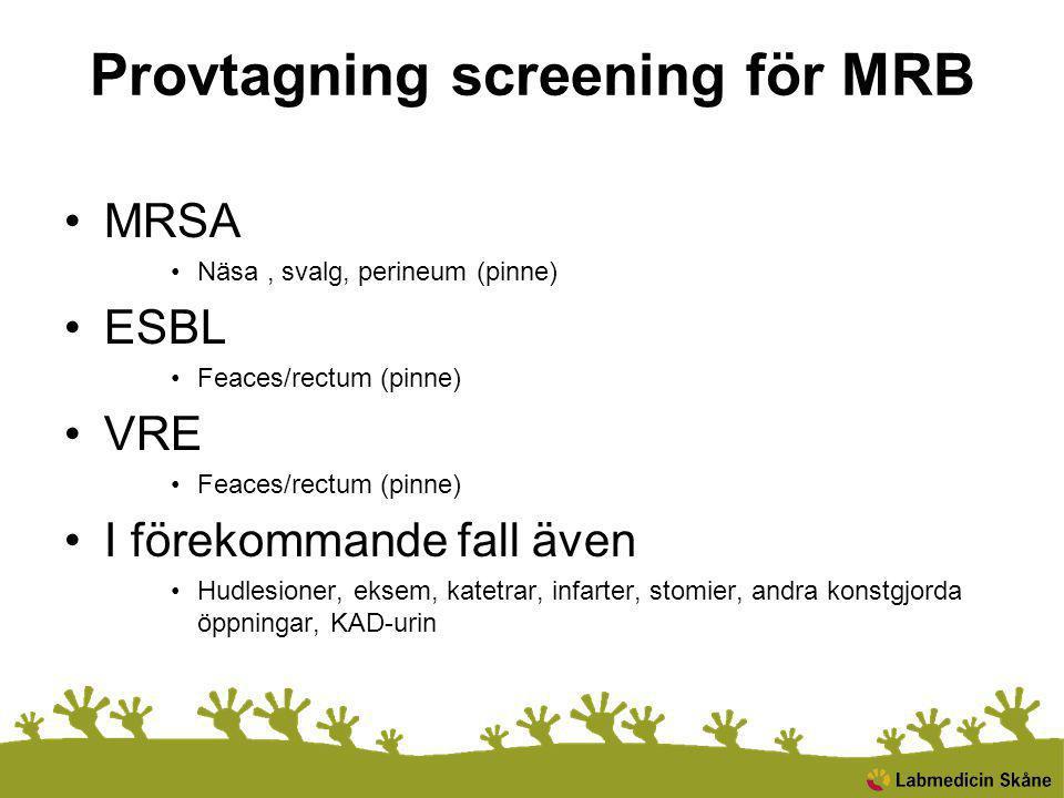 Provtagning screening för MRB MRSA Näsa, svalg, perineum (pinne) ESBL Feaces/rectum (pinne) VRE Feaces/rectum (pinne) I förekommande fall även Hudlesioner, eksem, katetrar, infarter, stomier, andra konstgjorda öppningar, KAD-urin
