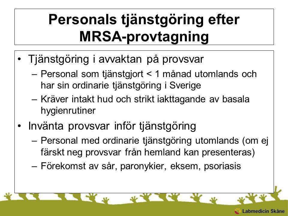 Personals tjänstgöring efter MRSA-provtagning Tjänstgöring i avvaktan på provsvar –Personal som tjänstgjort < 1 månad utomlands och har sin ordinarie tjänstgöring i Sverige –Kräver intakt hud och strikt iakttagande av basala hygienrutiner Invänta provsvar inför tjänstgöring –Personal med ordinarie tjänstgöring utomlands (om ej färskt neg provsvar från hemland kan presenteras) –Förekomst av sår, paronykier, eksem, psoriasis