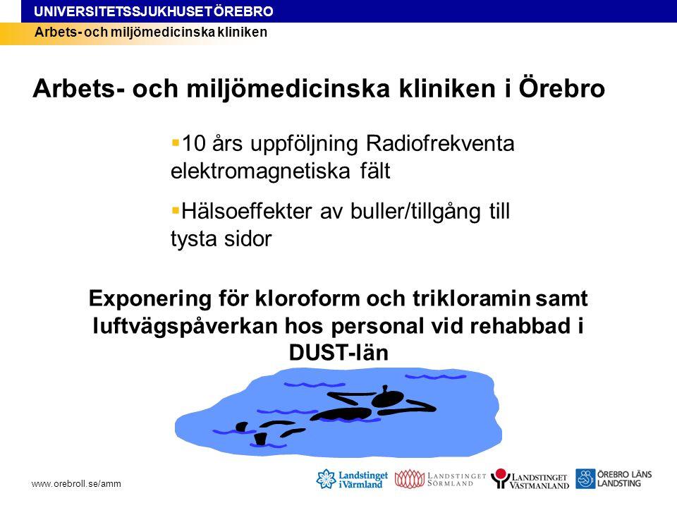 UNIVERSITETSSJUKHUSET ÖREBRO www.orebroll.se/amm Arbets- och miljömedicinska kliniken  10 års uppföljning Radiofrekventa elektromagnetiska fält  Hälsoeffekter av buller/tillgång till tysta sidor Arbets- och miljömedicinska kliniken i Örebro Exponering för kloroform och trikloramin samt luftvägspåverkan hos personal vid rehabbad i DUST-län