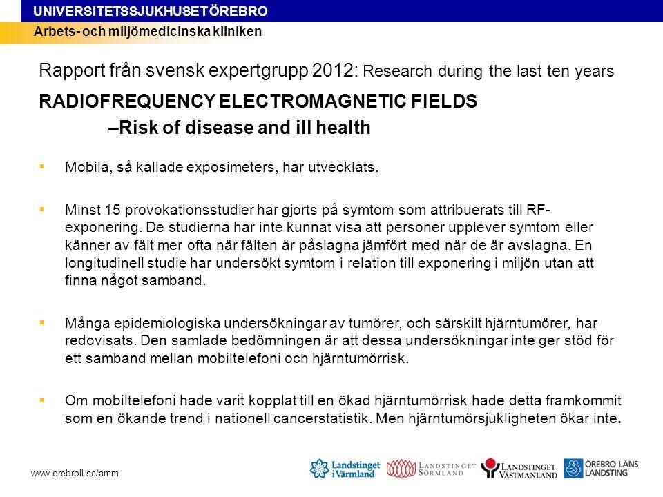 UNIVERSITETSSJUKHUSET ÖREBRO www.orebroll.se/amm Arbets- och miljömedicinska kliniken Rapport från svensk expertgrupp 2012: Research during the last ten years RADIOFREQUENCY ELECTROMAGNETIC FIELDS –Risk of disease and ill health  Mobila, så kallade exposimeters, har utvecklats.