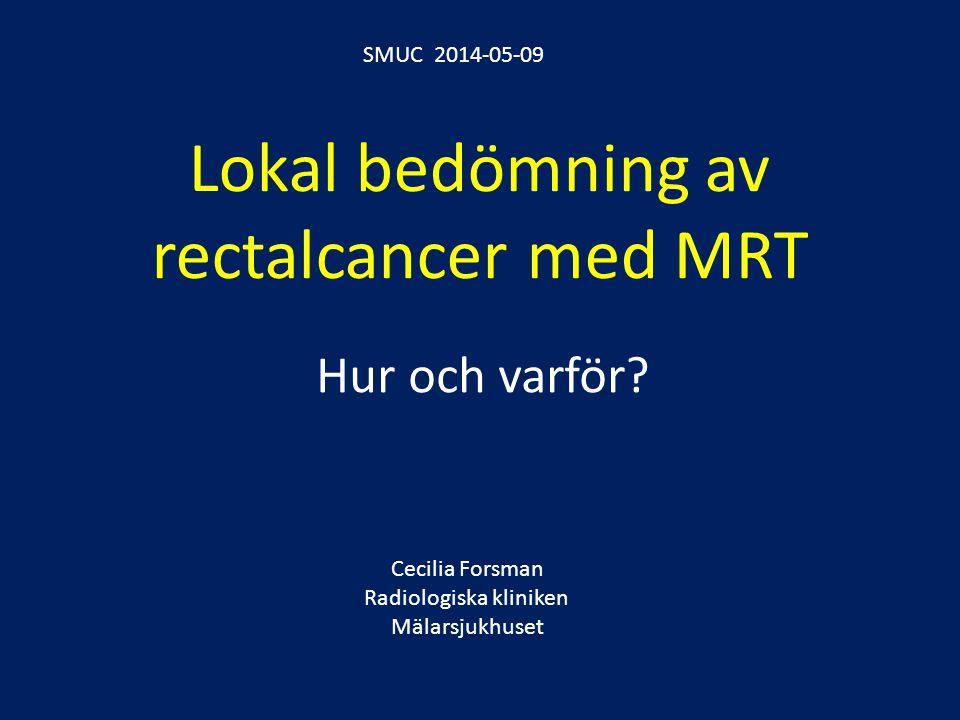 Lokal bedömning av rectalcancer med MRT Hur och varför? Cecilia Forsman Radiologiska kliniken Mälarsjukhuset SMUC 2014-05-09
