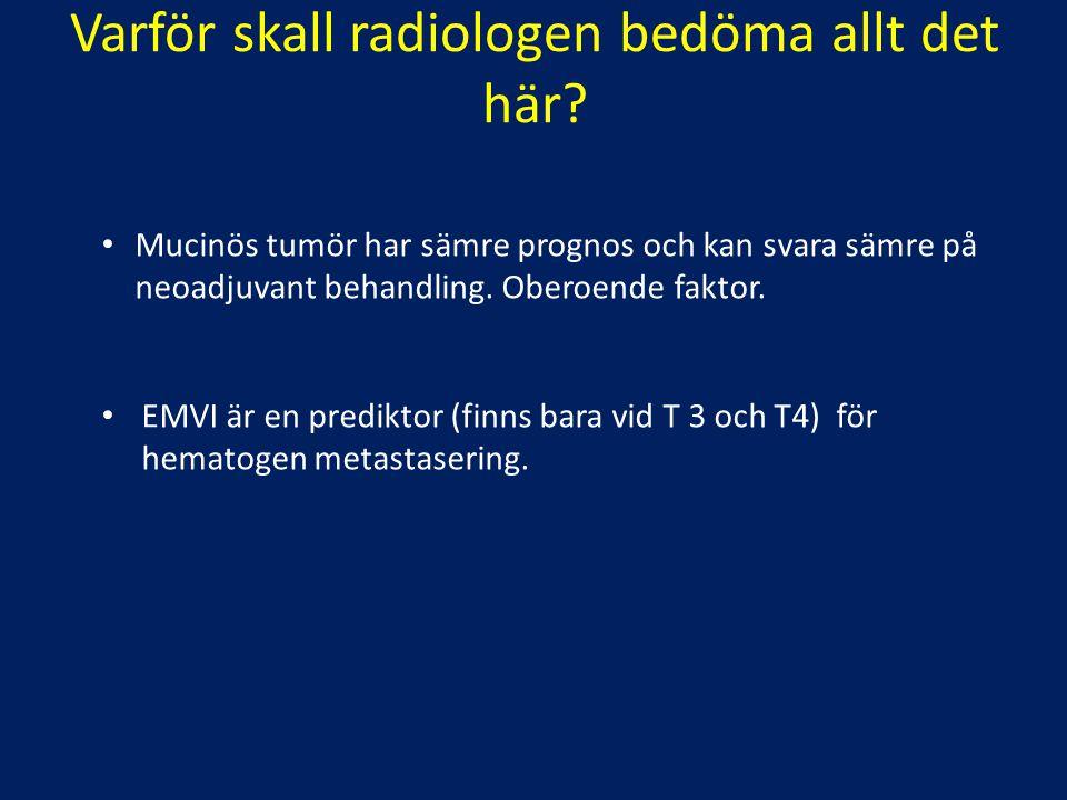 Varför skall radiologen bedöma allt det här? Mucinös tumör har sämre prognos och kan svara sämre på neoadjuvant behandling. Oberoende faktor. EMVI är