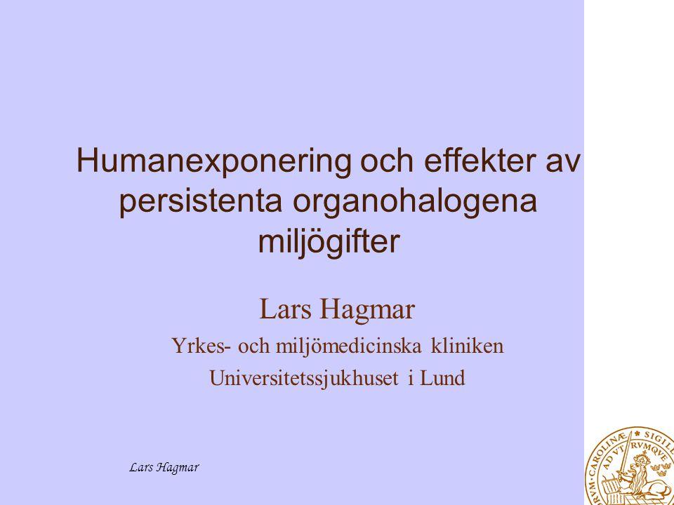 Lars Hagmar Humanexponering och effekter av persistenta organohalogena miljögifter Lars Hagmar Yrkes- och miljömedicinska kliniken Universitetssjukhuset i Lund