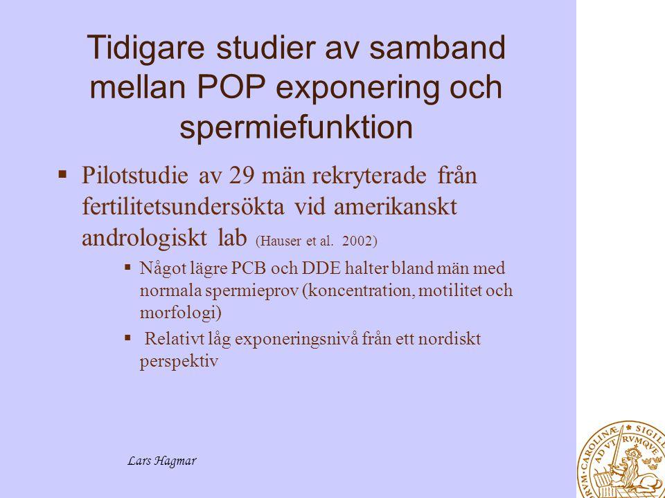 Lars Hagmar Tidigare studier av samband mellan POP exponering och spermiefunktion  Pilotstudie av 29 män rekryterade från fertilitetsundersökta vid amerikanskt andrologiskt lab (Hauser et al.