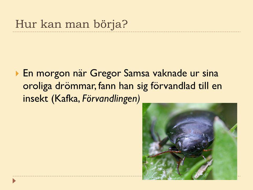  En morgon när Gregor Samsa vaknade ur sina oroliga drömmar, fann han sig förvandlad till en insekt (Kafka, Förvandlingen) Hur kan man börja?