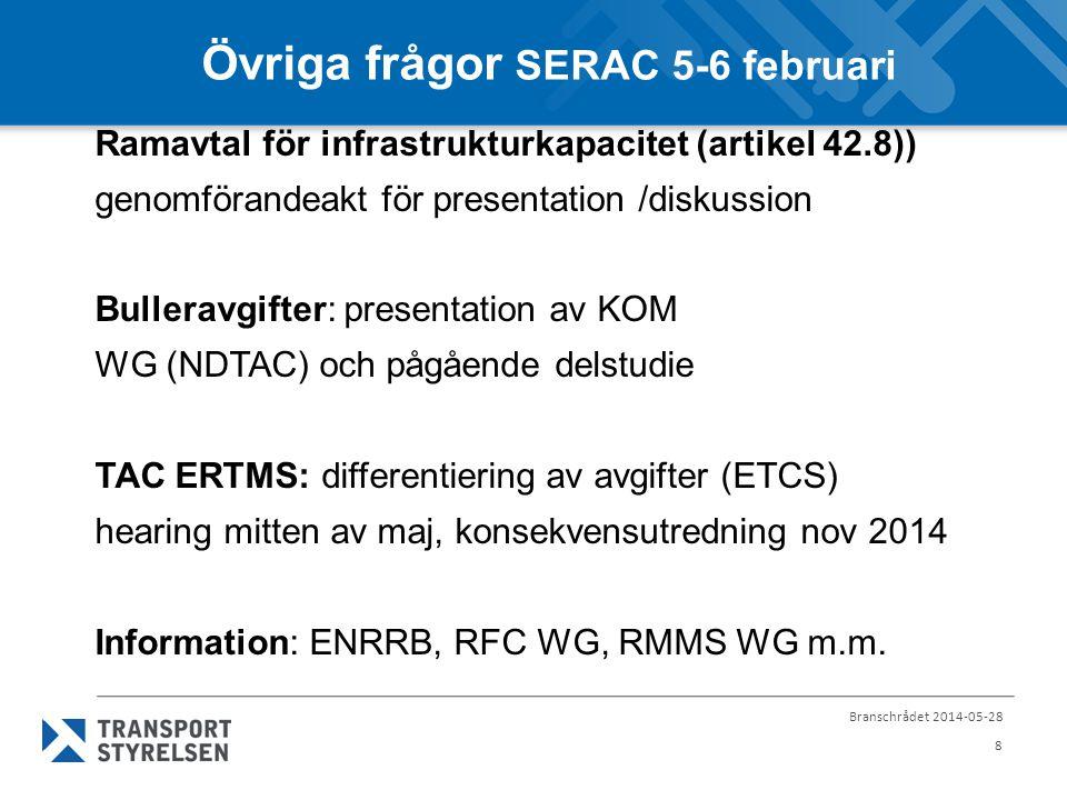 Branschrådet 2014-05-28 8 Övriga frågor SERAC 5-6 februari Ramavtal för infrastrukturkapacitet (artikel 42.8)) genomförandeakt för presentation /diskussion Bulleravgifter: presentation av KOM WG (NDTAC) och pågående delstudie TAC ERTMS: differentiering av avgifter (ETCS) hearing mitten av maj, konsekvensutredning nov 2014 Information: ENRRB, RFC WG, RMMS WG m.m.