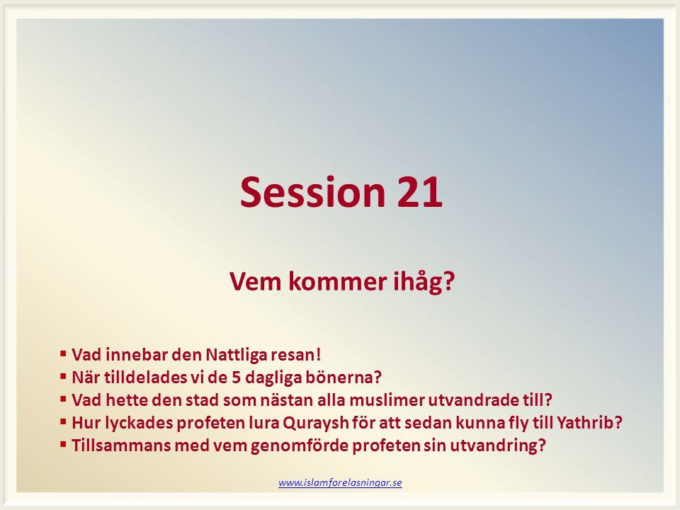 www.islamforelasningar.se Session 21 Vem kommer ihåg?  Vad innebar den Nattliga resan!  När tilldelades vi de 5 dagliga bönerna?  Vad hette den sta