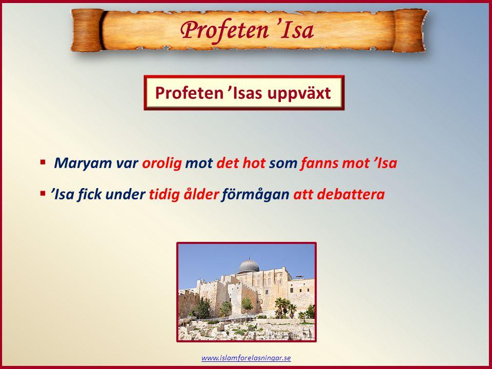 www.islamforelasningar.se Profeten 'Isas uppväxt Profeten 'Isa  Maryam var orolig mot det hot som fanns mot 'Isa  'Isa fick under tidig ålder förmågan att debattera
