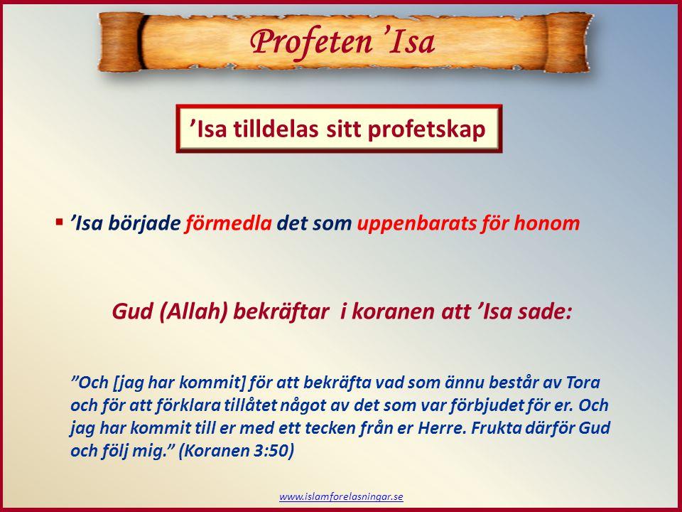 www.islamforelasningar.se 'Isa tilldelas sitt profetskap Profeten 'Isa  'Isa började förmedla det som uppenbarats för honom Gud (Allah) bekräftar i koranen att 'Isa sade: Och [jag har kommit] för att bekräfta vad som ännu består av Tora och för att förklara tillåtet något av det som var förbjudet för er.