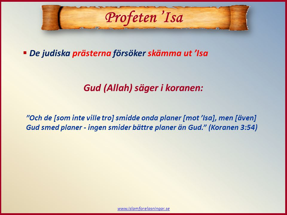  De judiska prästerna försöker skämma ut 'Isa www.islamforelasningar.se Gud (Allah) säger i koranen: Och de [som inte ville tro] smidde onda planer [mot 'Isa], men [även] Gud smed planer - ingen smider bättre planer än Gud. (Koranen 3:54) Profeten 'Isa