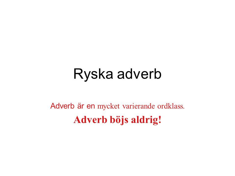 Ryska adverb Adverb är en mycket varierande ordklass. Adverb böjs aldrig!