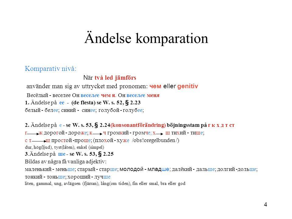 4 Ändelse komparation Komparativ nivå: N är två led jämförs använder man sig av uttrycket med pronomen: чем eller genitiv Весёлый - веселее Он веселее чем я.