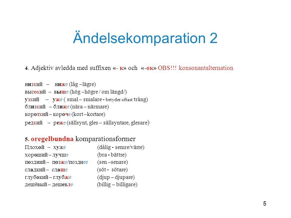 5 Ändelsekomparation 2 4. Adjektiv avledda med suffixen «- к» och «-ок» OBS!!! konsonantalternation низкий – ниже (låg –lägre) высокий – выше (hög –hö
