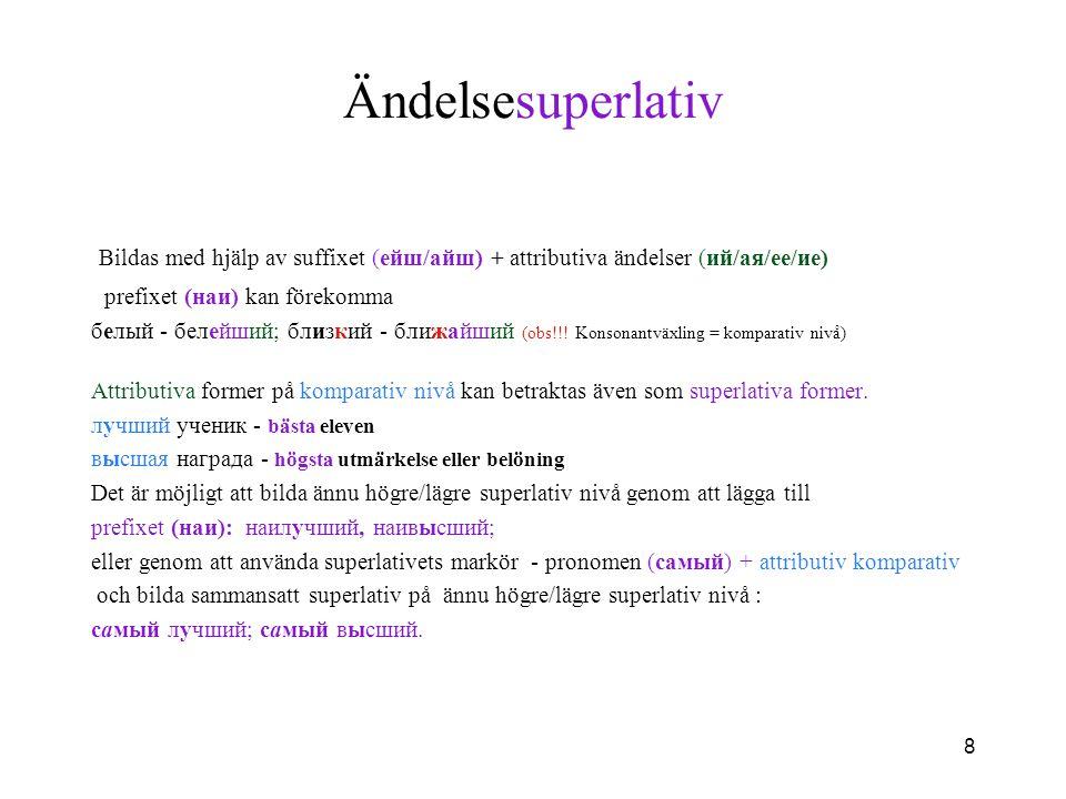 8 Ändelsesuperlativ Bildas med hjälp av suffixet (eйш/айш) + attributiva ändelser (ий/ая/ее/ие) prefixet (наи) kan förekomma белый - белейший; близкий