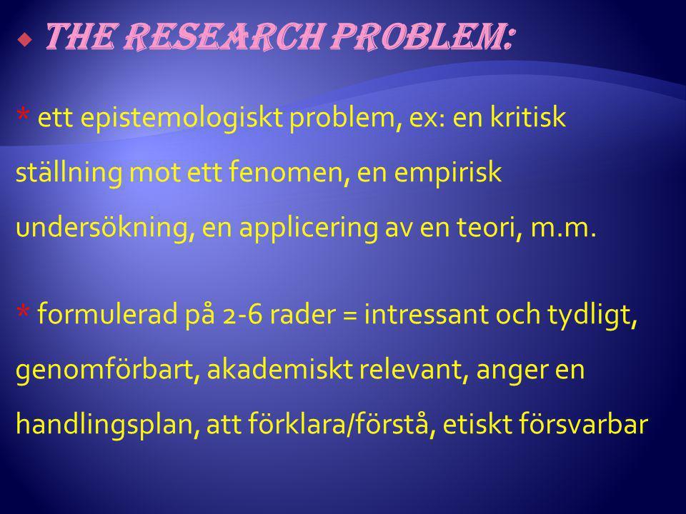 The research problem: * ett epistemologiskt problem, ex: en kritisk ställning mot ett fenomen, en empirisk undersökning, en applicering av en teori, m.m.