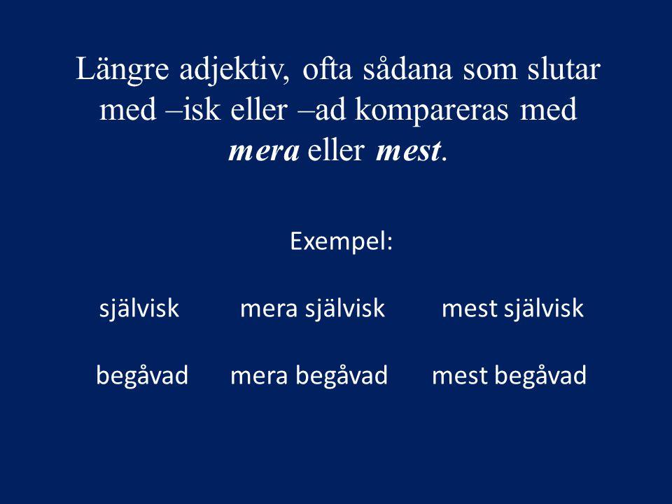 Längre adjektiv, ofta sådana som slutar med –isk eller –ad kompareras med mera eller mest. Exempel: självisk mera självisk mest självisk begåvadmera b