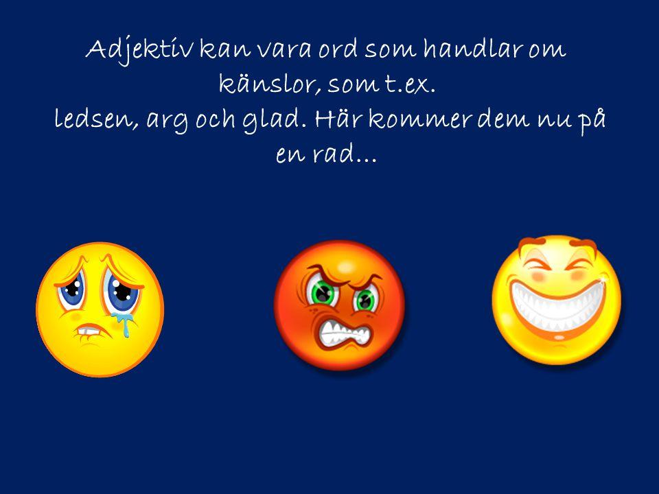Adjektiv kan vara ord som handlar om känslor, som t.ex. ledsen, arg och glad. Här kommer dem nu på en rad…