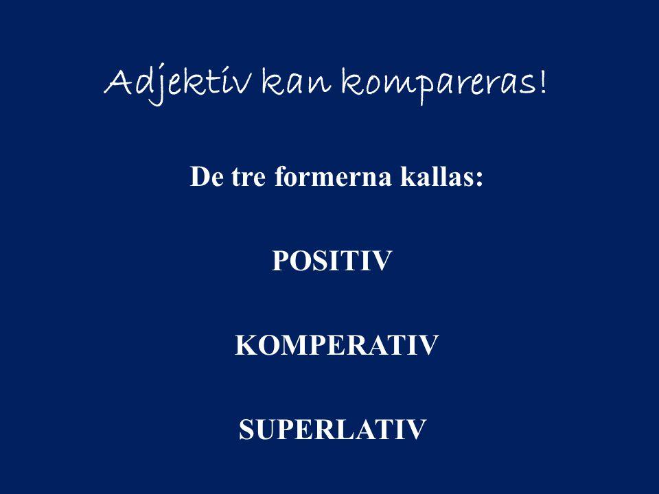 Adjektiv kan kompareras! De tre formerna kallas: POSITIV KOMPERATIV SUPERLATIV