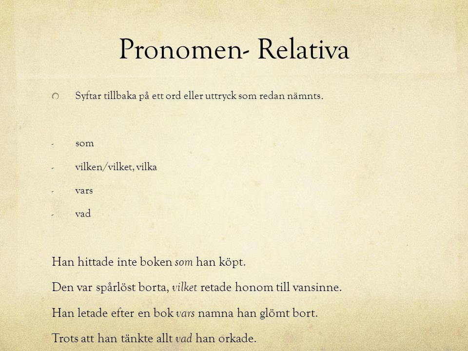 Pronomen- Relativa Syftar tillbaka på ett ord eller uttryck som redan nämnts.