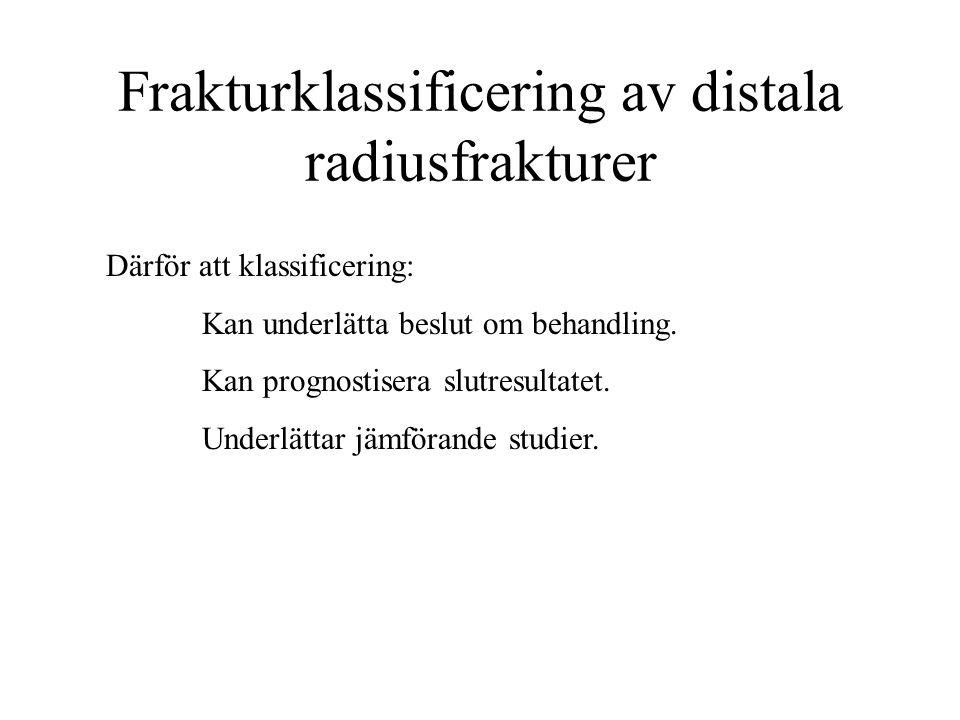 Frakturklassificering av distala radiusfrakturer Därför att klassificering: Kan underlätta beslut om behandling. Kan prognostisera slutresultatet. Und