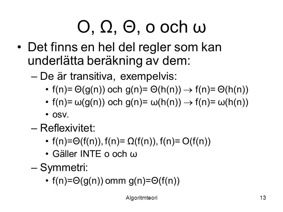 Algoritmteori13 O, Ω, Θ, o och ω Det finns en hel del regler som kan underlätta beräkning av dem: –De är transitiva, exempelvis: f(n)= Θ(g(n)) och g(n)= Θ(h(n))  f(n)= Θ(h(n)) f(n)= ω(g(n)) och g(n)= ω(h(n))  f(n)= ω(h(n)) osv.