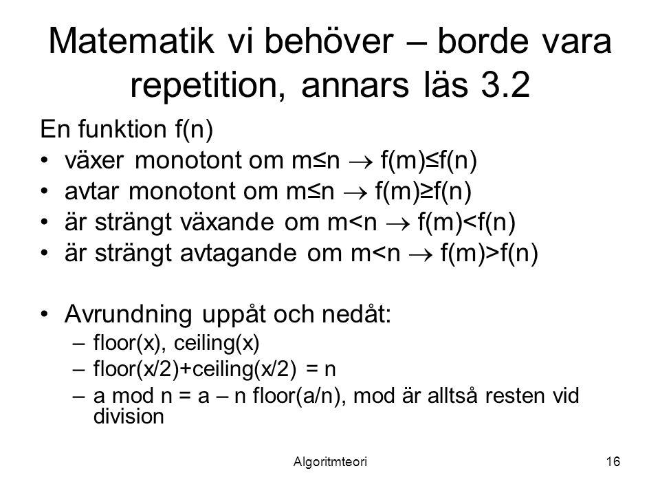Algoritmteori16 Matematik vi behöver – borde vara repetition, annars läs 3.2 En funktion f(n) växer monotont om m≤n  f(m)≤f(n) avtar monotont om m≤n  f(m)≥f(n) är strängt växande om m<n  f(m)<f(n) är strängt avtagande om m f(n) Avrundning uppåt och nedåt: –floor(x), ceiling(x) –floor(x/2)+ceiling(x/2) = n –a mod n = a – n floor(a/n), mod är alltså resten vid division