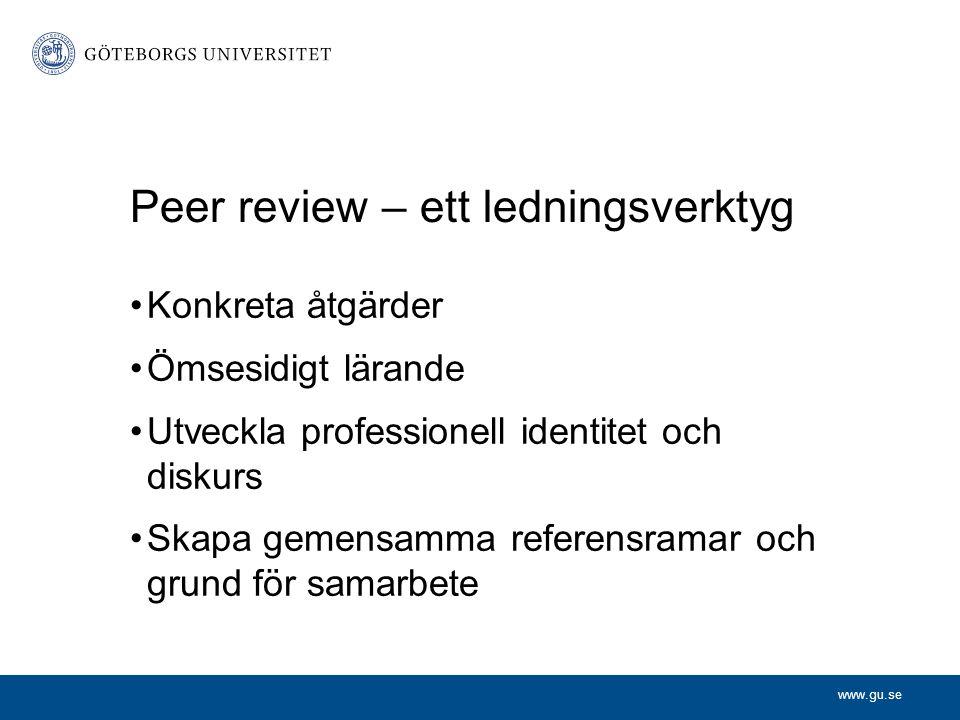 www.gu.se Peer review – ett ledningsverktyg Konkreta åtgärder Ömsesidigt lärande Utveckla professionell identitet och diskurs Skapa gemensamma referensramar och grund för samarbete