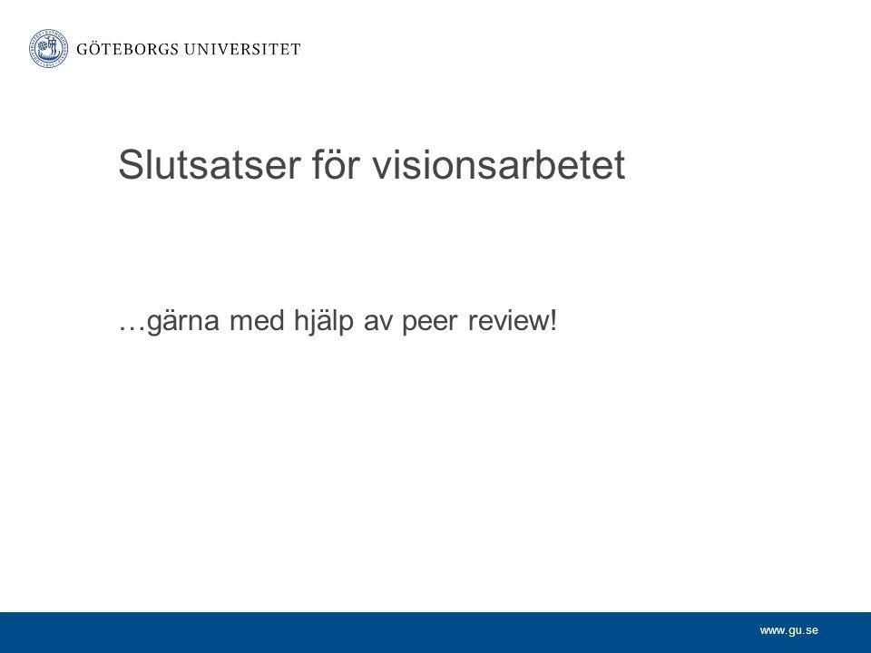 www.gu.se Slutsatser för visionsarbetet …gärna med hjälp av peer review!