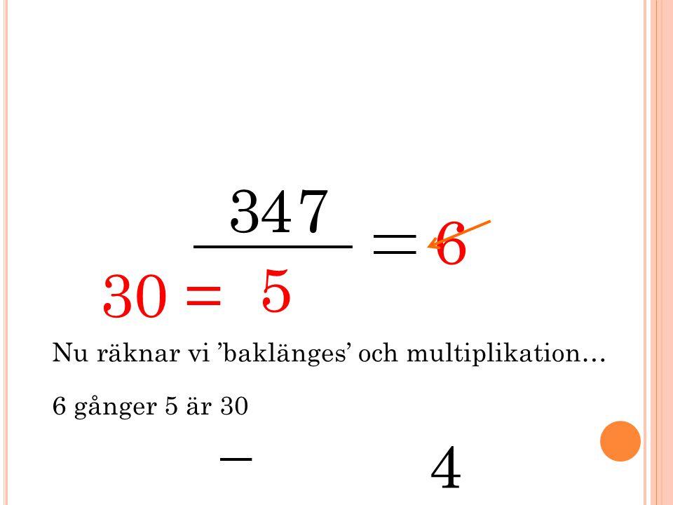 3 5 47 6 Nu räknar vi 'baklänges' och multiplikation… 6 gånger 5 är 30 30 = 4