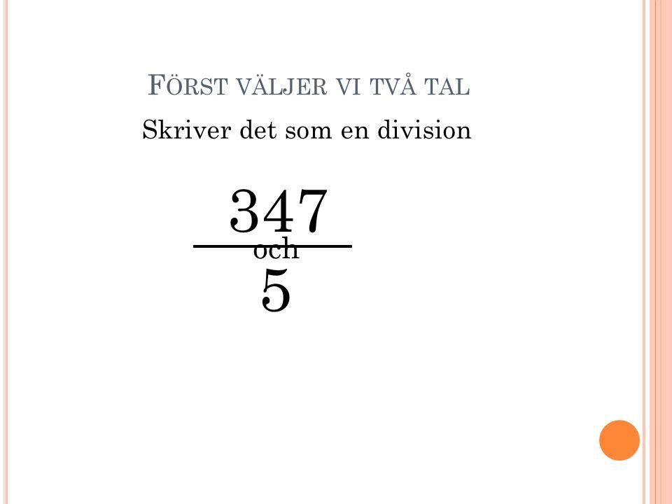 F ÖRST VÄLJER VI TVÅ TAL 347 5 och Skriver det som en division