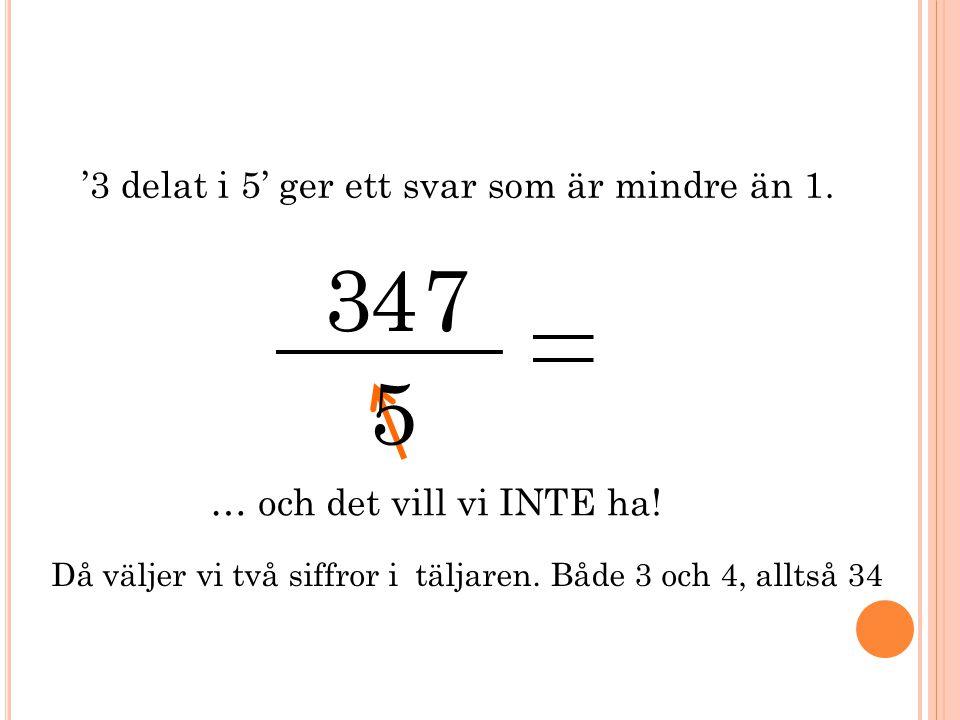 34 7 5 '3 delat i 5' ger ett svar som är mindre än 1. Då väljer vi två siffror i täljaren. Både 3 och 4, alltså 34 … och det vill vi INTE ha!