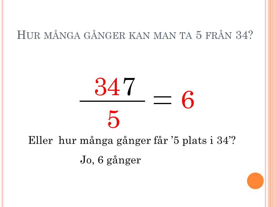 H UR MÅNGA GÅNGER KAN MAN TA 5 FRÅN 34? 3 5 47 Eller hur många gånger får '5 plats i 34'? Jo, 6 gånger 6
