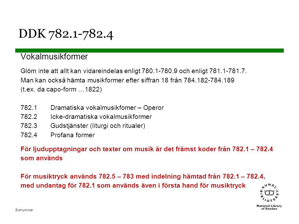 Sidnummer DDK 782.1-782.4 Vokalmusikformer Glöm inte att allt kan vidareindelas enligt 780.1-780.9 och enligt 781.1-781.7. Man kan också hämta musikfo