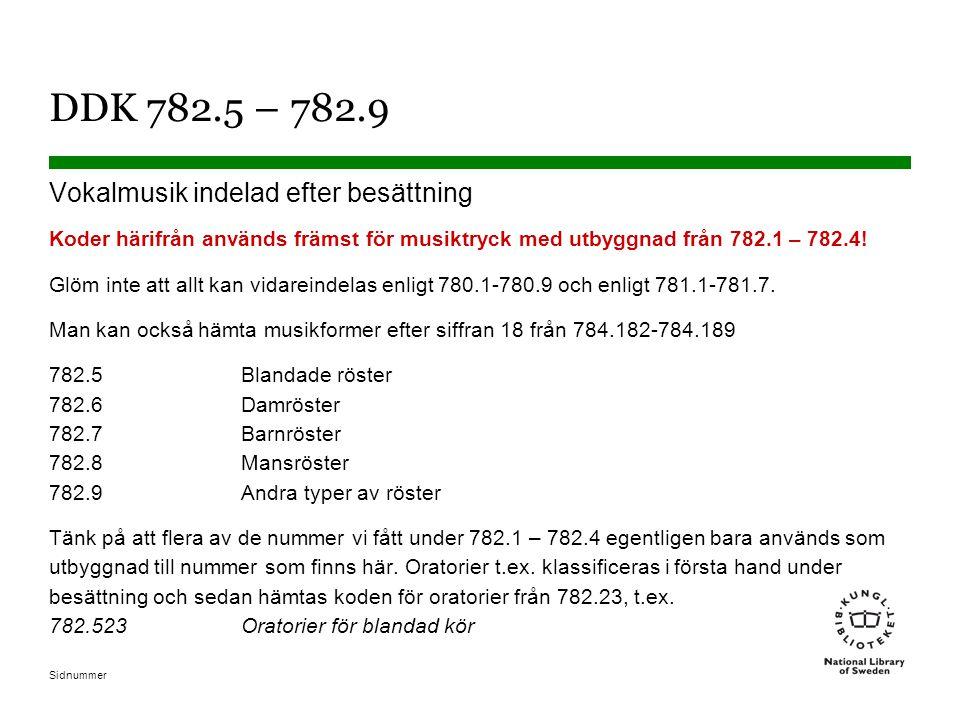 Sidnummer DDK 782.5 – 782.9 Vokalmusik indelad efter besättning Koder härifrån används främst för musiktryck med utbyggnad från 782.1 – 782.4! Glöm in