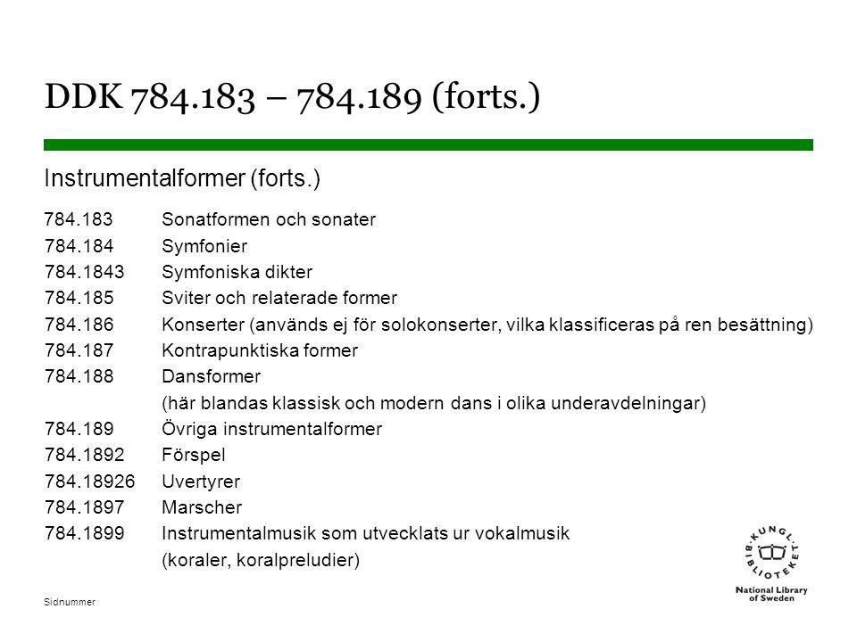 Sidnummer DDK 784.183 – 784.189 (forts.) Instrumentalformer (forts.) 784.183Sonatformen och sonater 784.184Symfonier 784.1843Symfoniska dikter 784.185Sviter och relaterade former 784.186Konserter (används ej för solokonserter, vilka klassificeras på ren besättning) 784.187Kontrapunktiska former 784.188Dansformer (här blandas klassisk och modern dans i olika underavdelningar) 784.189Övriga instrumentalformer 784.1892Förspel 784.18926Uvertyrer 784.1897Marscher 784.1899Instrumentalmusik som utvecklats ur vokalmusik (koraler, koralpreludier)