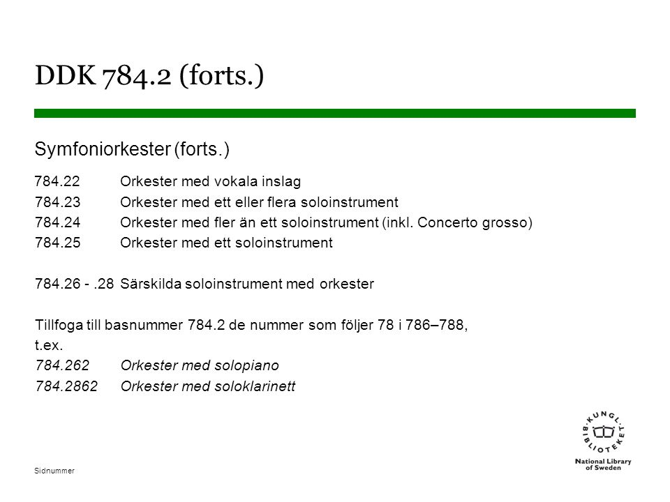 Sidnummer DDK 784.2 (forts.) Symfoniorkester (forts.) 784.22Orkester med vokala inslag 784.23Orkester med ett eller flera soloinstrument 784.24Orkeste