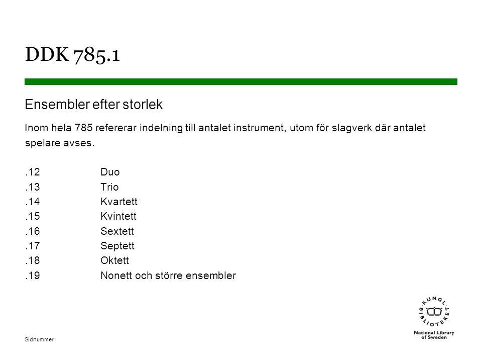 Sidnummer DDK 785.1 Ensembler efter storlek Inom hela 785 refererar indelning till antalet instrument, utom för slagverk där antalet spelare avses..12Duo.13Trio.14Kvartett.15 Kvintett.16Sextett.17Septett.18Oktett.19Nonett och större ensembler