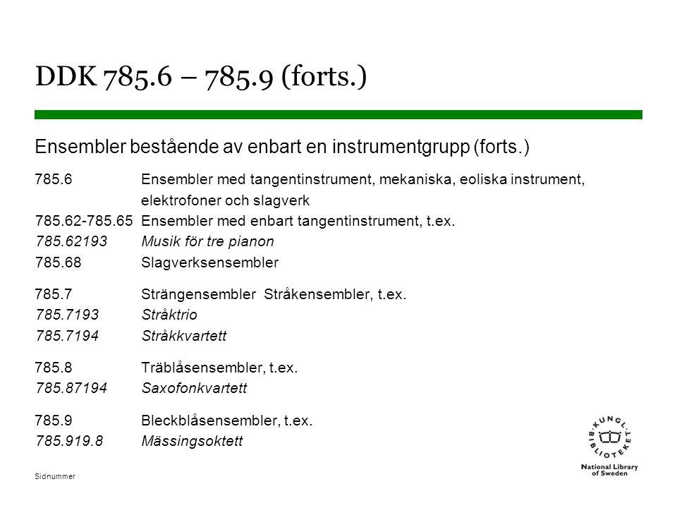 Sidnummer DDK 785.6 – 785.9 (forts.) Ensembler bestående av enbart en instrumentgrupp (forts.) 785.6Ensembler med tangentinstrument, mekaniska, eoliska instrument, elektrofoner och slagverk 785.62-785.65Ensembler med enbart tangentinstrument, t.ex.