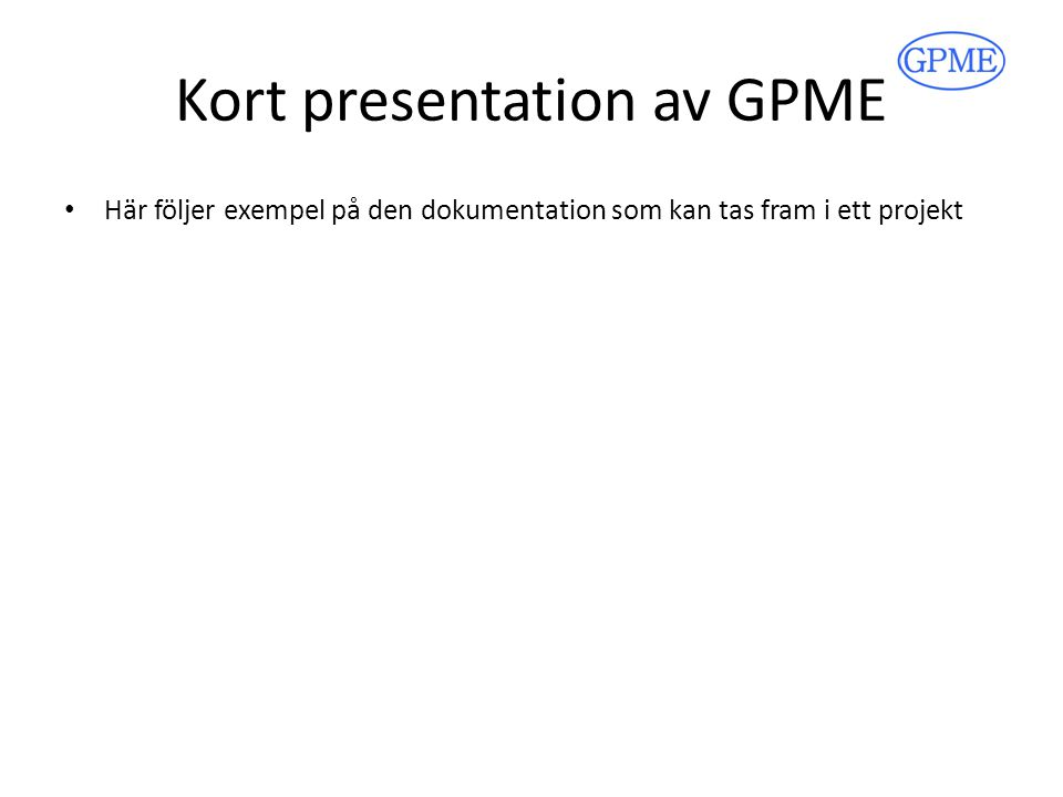 Kort presentation av GPME Här följer exempel på den dokumentation som kan tas fram i ett projekt