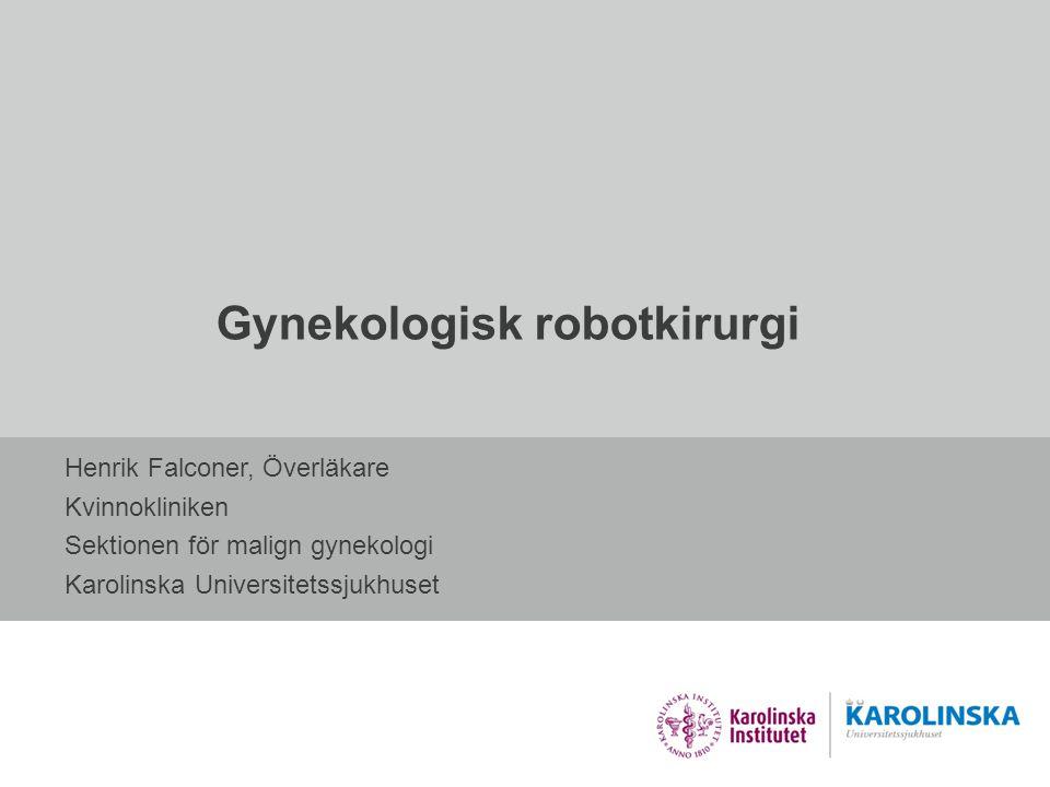 Gynekologisk robotkirurgi Henrik Falconer, Överläkare Kvinnokliniken Sektionen för malign gynekologi Karolinska Universitetssjukhuset