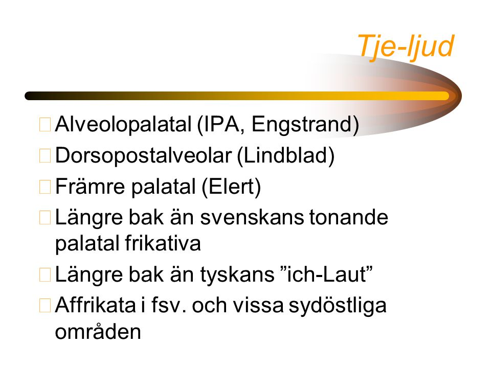 Tje-ljud •Alveolopalatal (IPA, Engstrand) •Dorsopostalveolar (Lindblad) •Främre palatal (Elert) •Längre bak än svenskans tonande palatal frikativa •Lä