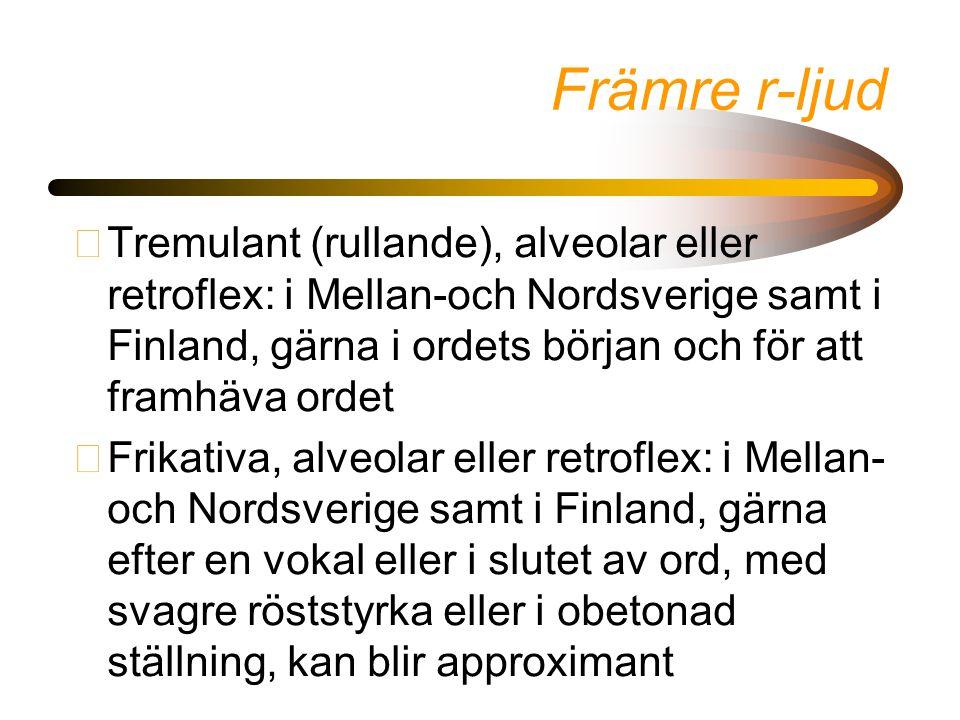 Främre r-ljud •Tremulant (rullande), alveolar eller retroflex: i Mellan-och Nordsverige samt i Finland, gärna i ordets början och för att framhäva ordet •Frikativa, alveolar eller retroflex: i Mellan- och Nordsverige samt i Finland, gärna efter en vokal eller i slutet av ord, med svagre röststyrka eller i obetonad ställning, kan blir approximant