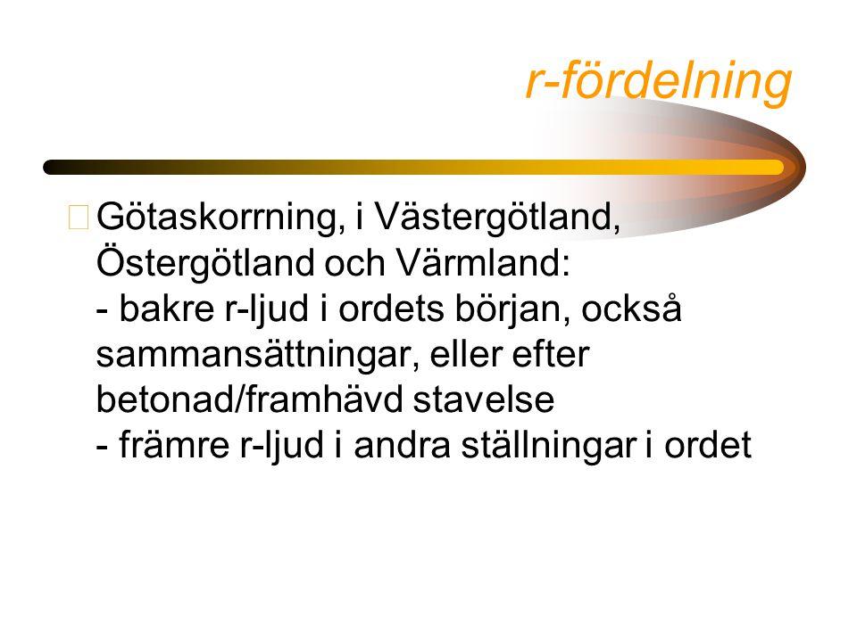 r-fördelning •Götaskorrning, i Västergötland, Östergötland och Värmland: - bakre r-ljud i ordets början, också sammansättningar, eller efter betonad/framhävd stavelse - främre r-ljud i andra ställningar i ordet