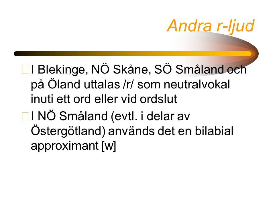 Andra r-ljud •I Blekinge, NÖ Skåne, SÖ Småland och på Öland uttalas /r/ som neutralvokal inuti ett ord eller vid ordslut •I NÖ Småland (evtl. i delar