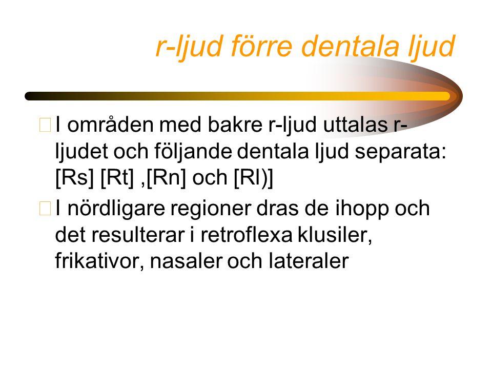 r-ljud förre dentala ljud •I områden med bakre r-ljud uttalas r- ljudet och följande dentala ljud separata: [Rs] [Rt],[Rn] och [Rl)] •I nördligare regioner dras de ihopp och det resulterar i retroflexa klusiler, frikativor, nasaler och lateraler