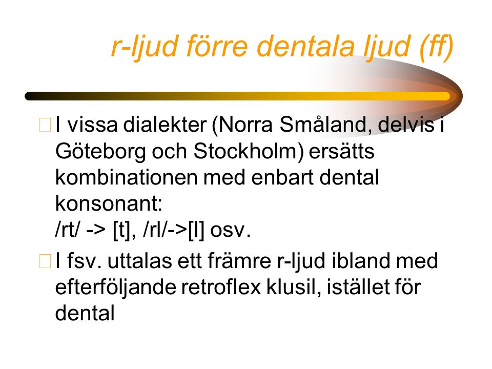 r-ljud förre dentala ljud (ff) •I vissa dialekter (Norra Småland, delvis i Göteborg och Stockholm) ersätts kombinationen med enbart dental konsonant: /rt/ -> [t], /rl/->[l] osv.